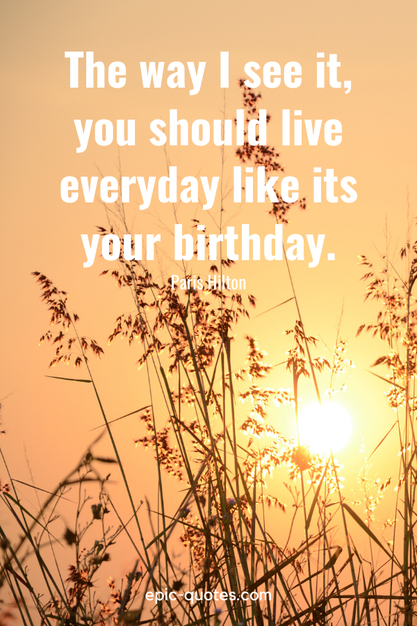 """""""The way I see it, you should live everyday like its your birthday.""""-Paris Hilton"""