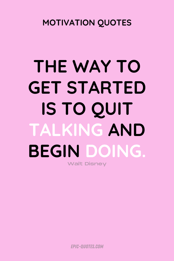 The way to get started is to quit talking and begin doing. Walt Disney