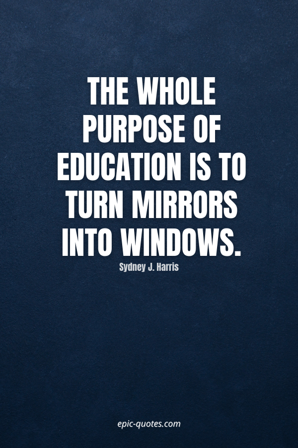 The whole purpose of education is to turn mirrors into windows. -Sydney J. Harris