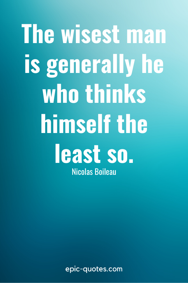 """""""The wisest man is generally he who thinks himself the least so."""" -Nicolas Boileau"""