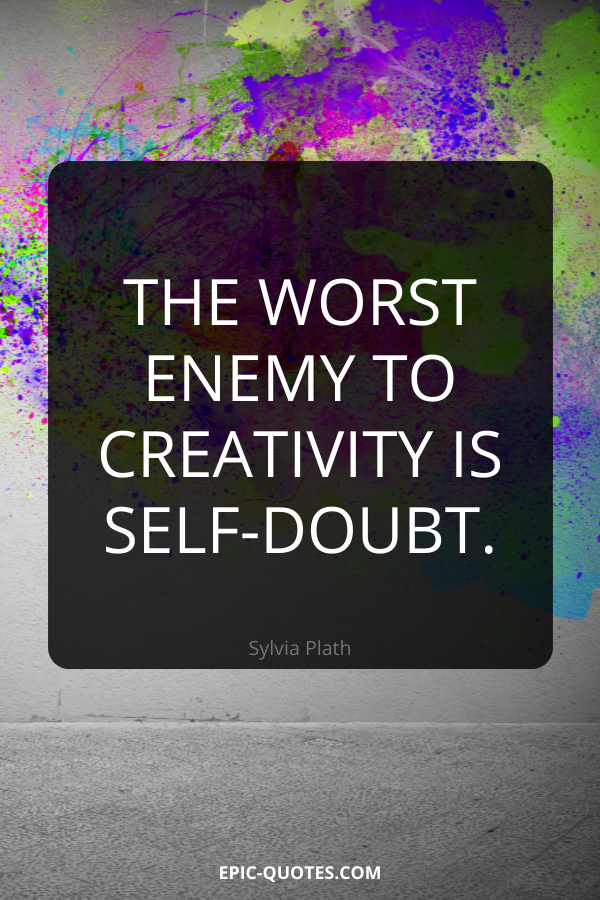 The worst enemy to creativity is self-doubt. -Sylvia Plath