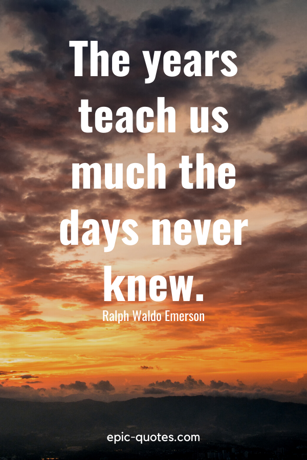 """""""The years teach us much the days never knew."""" -Ralph Waldo Emerson"""