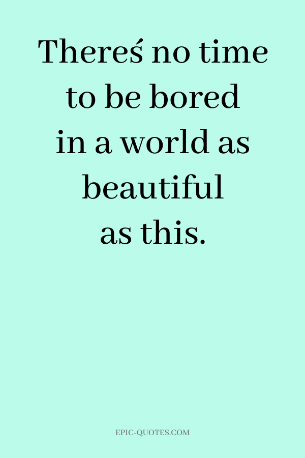 There´s no time to be bored in a world as beautiful as this.