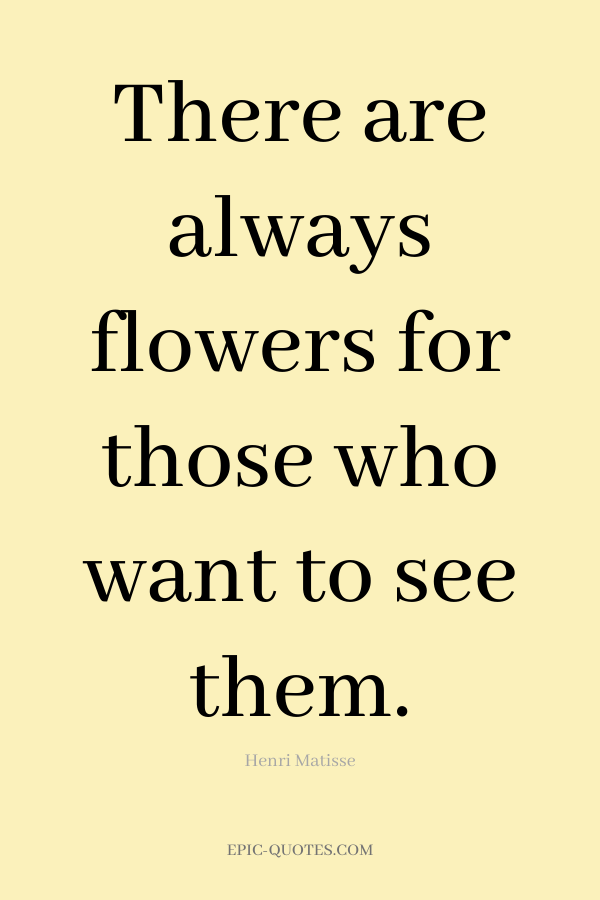 There are always flowers for those who want to see them. -Henri Matisse