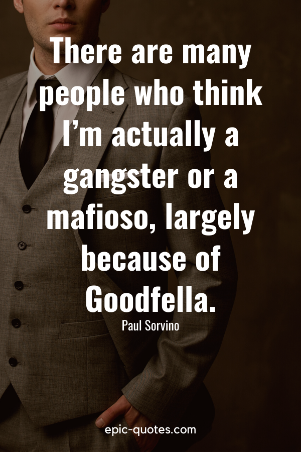 """""""There are many people who think I'm actually a gangster or a mafioso, largely because of 'Goodfella."""" -Paul Sorvino"""