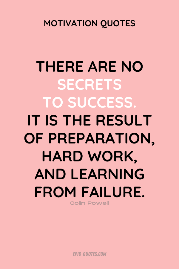 There are no secrets to success. It is the result of preparation, hard work, and learning from failure. Colin Powell