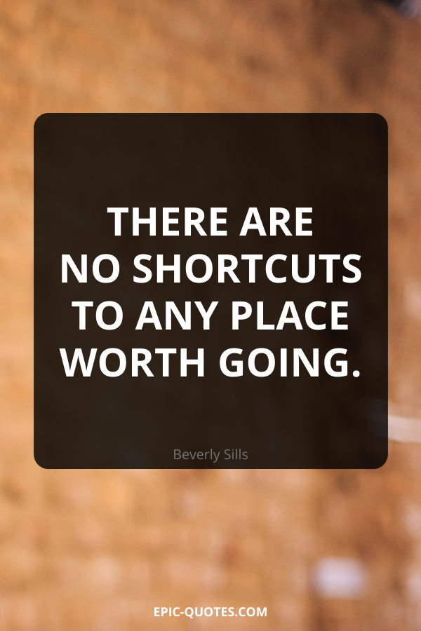 There are no shortcuts to any place worth going. -Beverly Sills