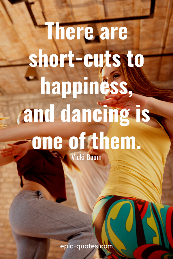 """""""There are short-cuts to happiness, and dancing is one of them."""" -Vicki Baum"""