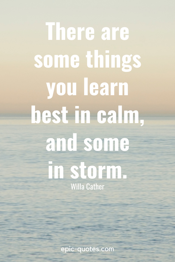 """""""There are some things you learn best in calm, and some in storm."""" -Willa Cather"""