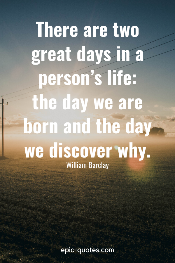 """""""There are two great days in a person's life — the day we are born and the day we discover why."""" -William Barclay"""