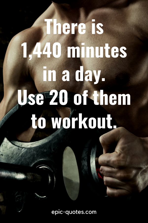"""""""There is 1,440 minutes in a day. Use 20 of them to workout."""""""
