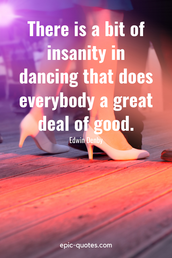 """""""There is a bit of insanity in dancing that does everybody a great deal of good."""" -Edwin Denby"""