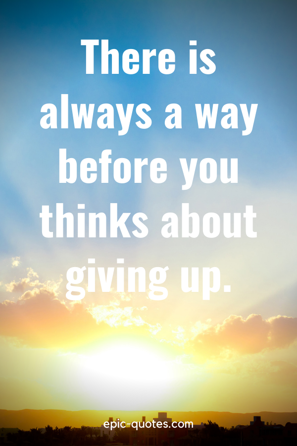 """""""There is always a way before you thinks about giving up."""""""