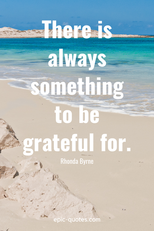 """""""There is always something to be grateful for."""" -Rhonda Byrne"""