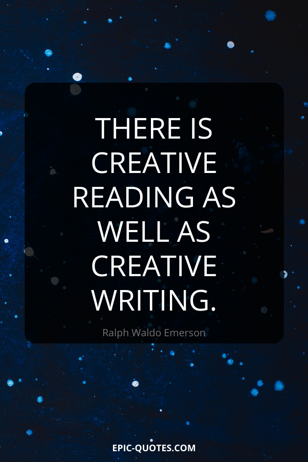 There is creative reading as well as creative writing. -Ralph Waldo Emerson
