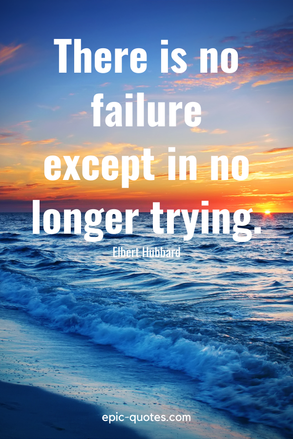"""""""There is no failure except in no longer trying.""""-Elbert Hubbard"""