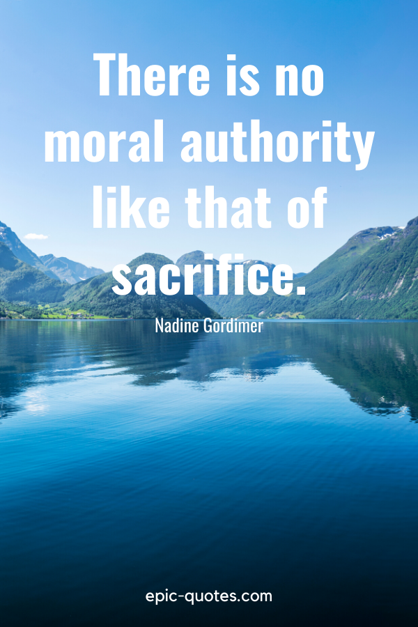 """""""There is no moral authority like that of sacrifice.""""-Nadine Gordimer"""