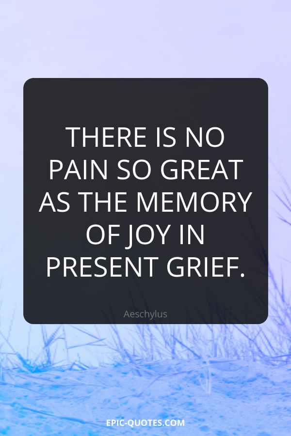 There is no pain so great as the memory of joy in present grief. -Aeschylus