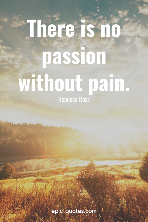 """""""There is no passion without pain.""""-Rebecca Ross"""