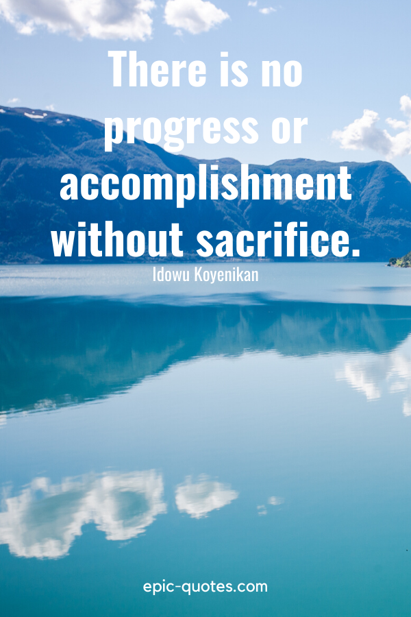 """There is no progress or accomplishment without sacrifice.""-Idowu Koyenikan"