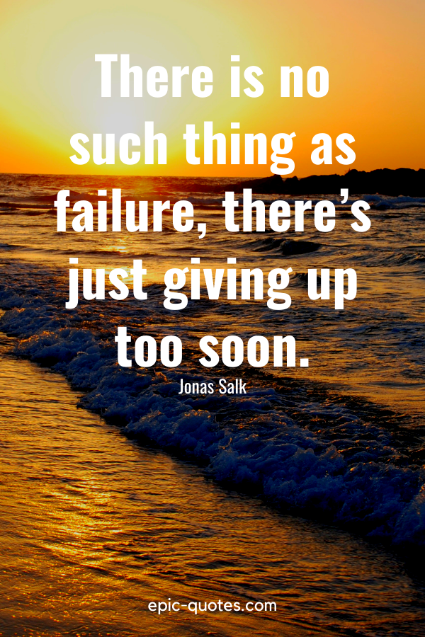 """""""There is no such thing as failure, there's just giving up too soon.""""-Jonas Salk"""