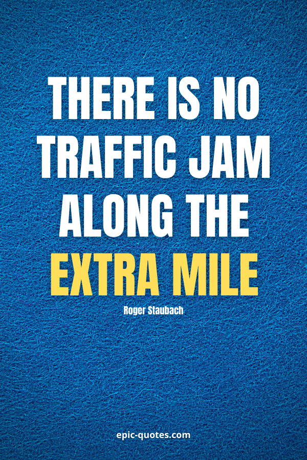 There is no traffic jam along the extra mile. -Roger Staubach