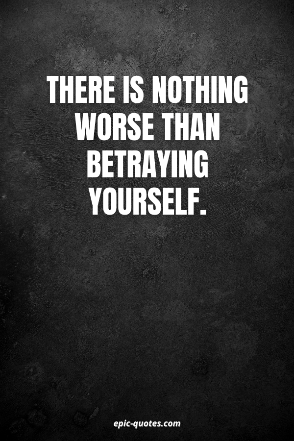 There is nothing worse than betraying yourself.