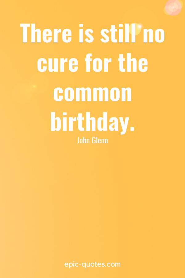 """""""There is still no cure for the common birthday.""""-John Glenn"""