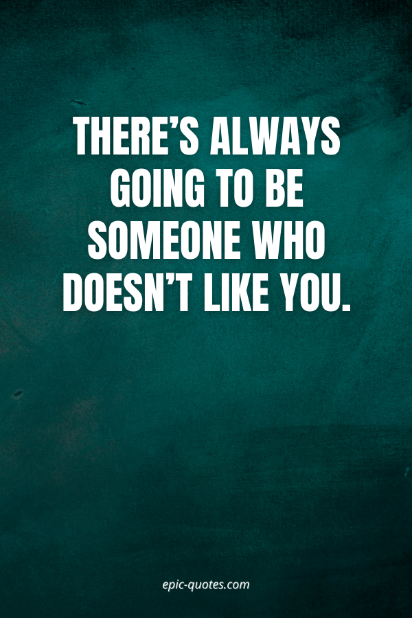 There's always going to be someone who doesn't like you.