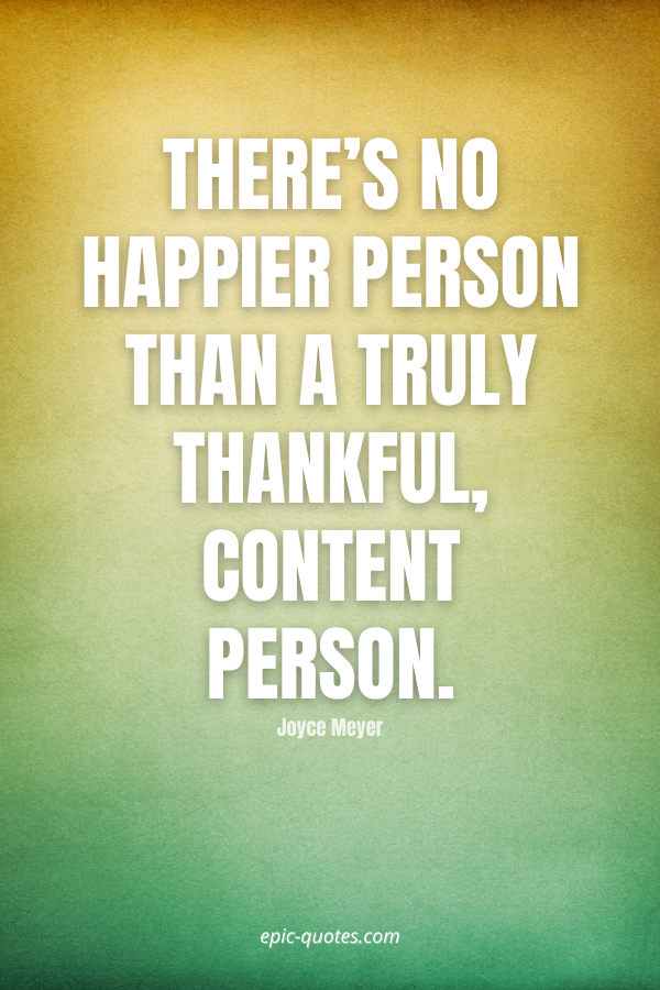 There's no happier person than a truly thankful, content person. -Joyce Meyer