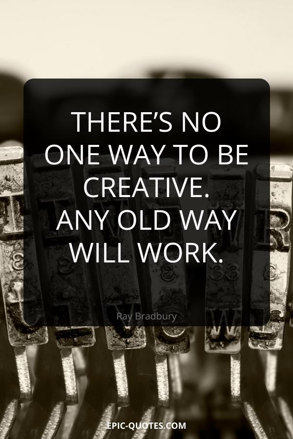 There's no one way to be creative. Any old way will work. -Ray Bradbury