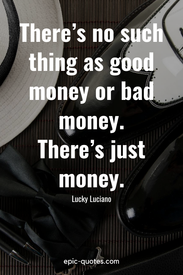 """""""There's no such thing as good money or bad money. There's just money."""" -Lucky Luciano"""