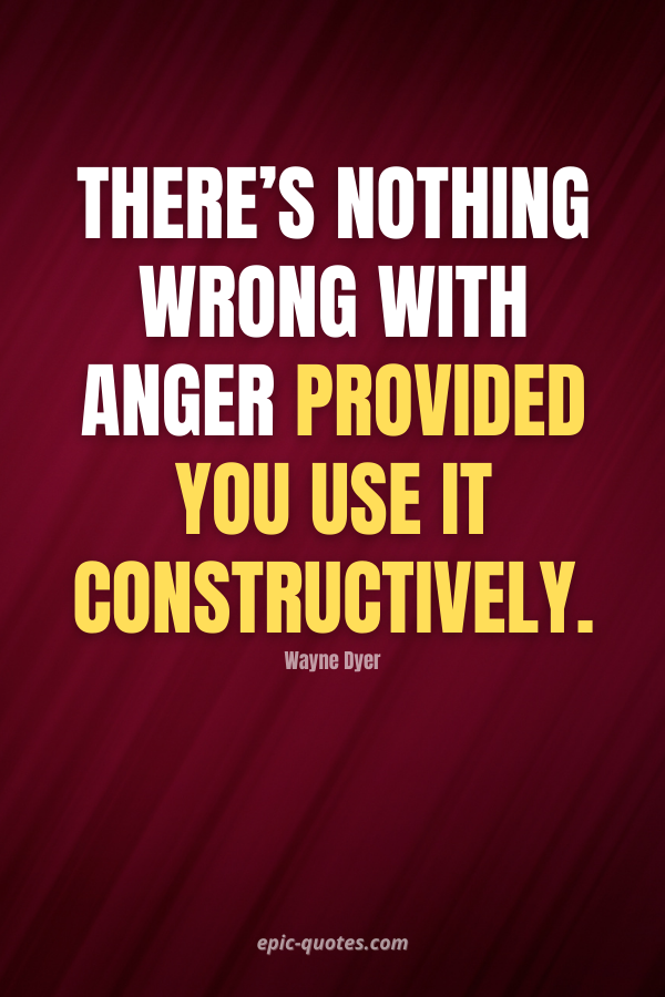 There's nothing wrong with anger provided you use it constructively. -Wayne Dyer