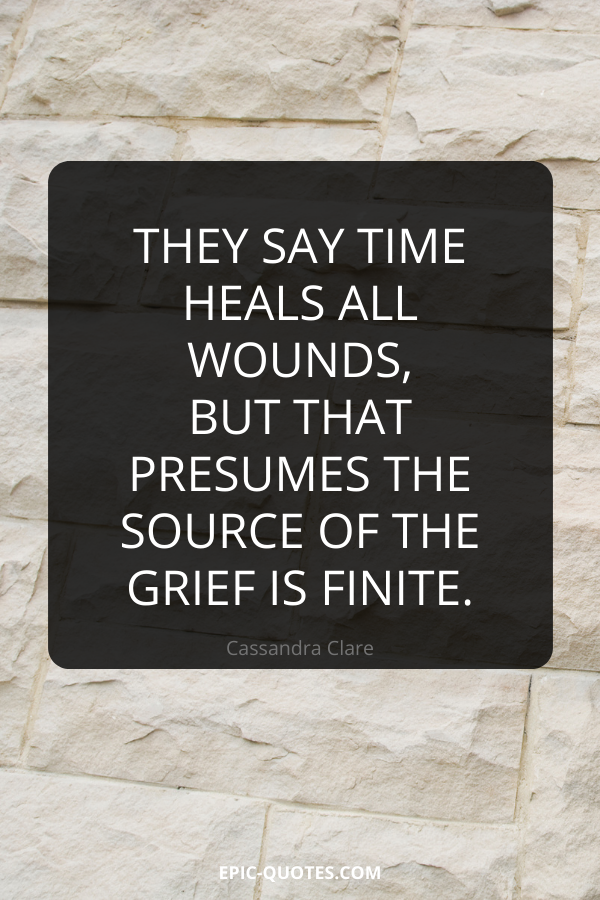 They say time heals all wounds, but that presumes the source of the grief is finite. -Cassandra Clare