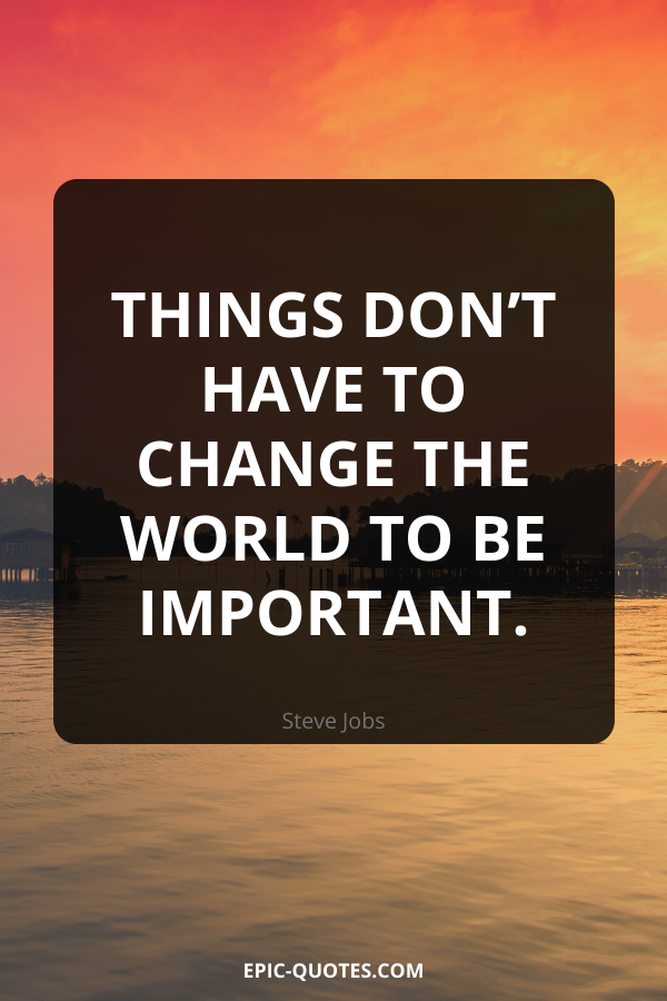 Things don't have to change the world to be important. -Steve Jobs