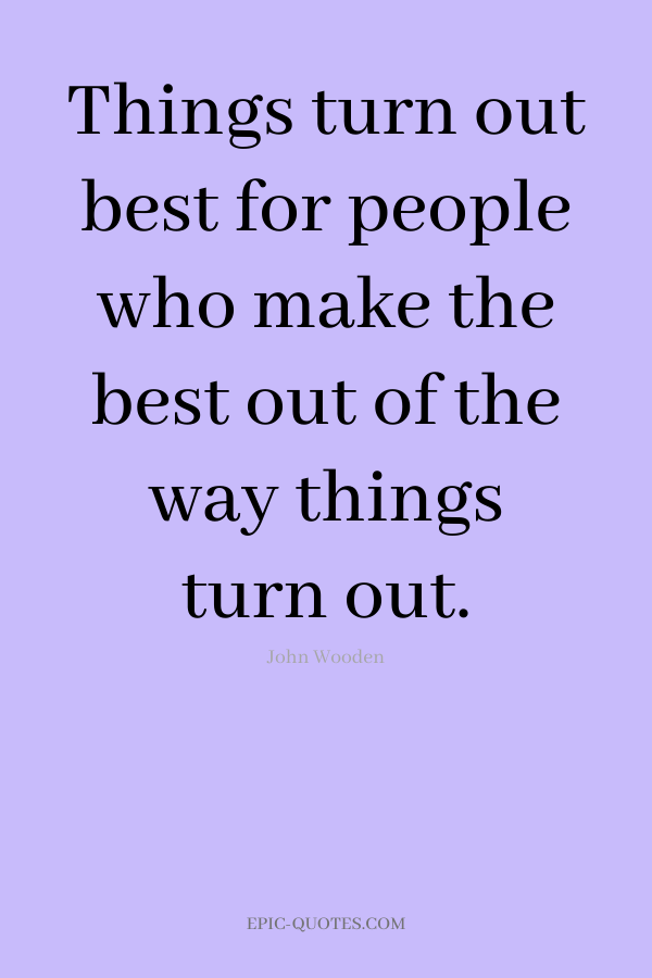 Things turn out best for people who make the best out of the way things turn out. -John Wooden