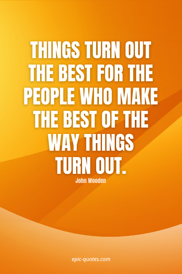 Things turn out the best for the people who make the best of the way things turn out. -John Wooden