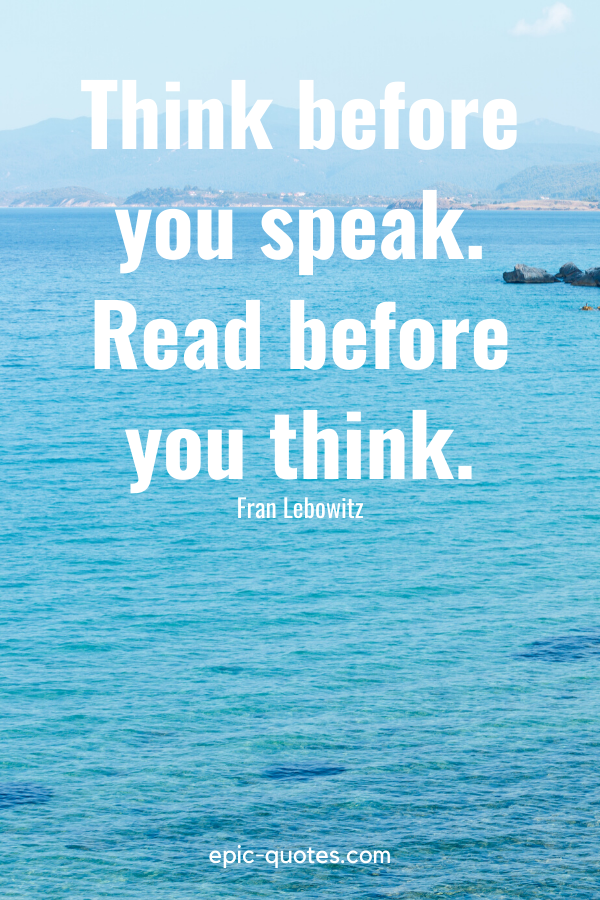 """""""Think before you speak. Read before you think."""" -Fran Lebowitz"""