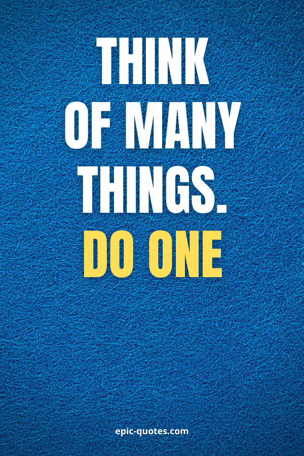 Think of many things; do one.