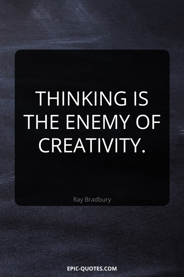 Thinking is the enemy of creativity. -Ray Bradbury
