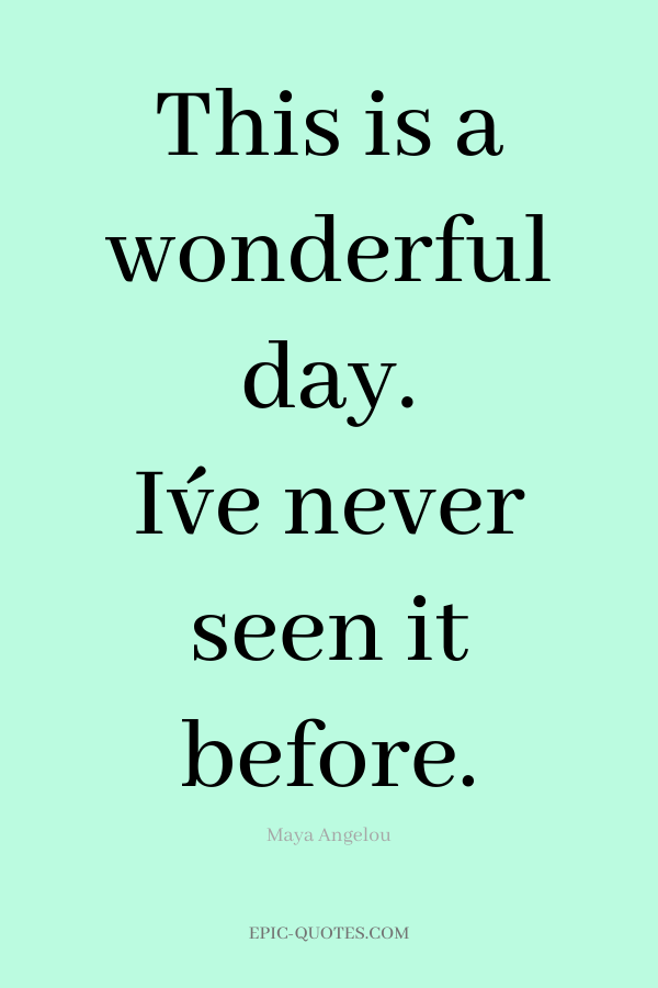 This is a wonderful day. I´ve never seen it before. -Maya Angelou