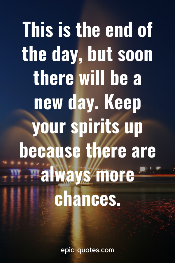 """""""This is the end of the day, but soon there will be a new day. Keep your spirits up because there are always more chances."""""""