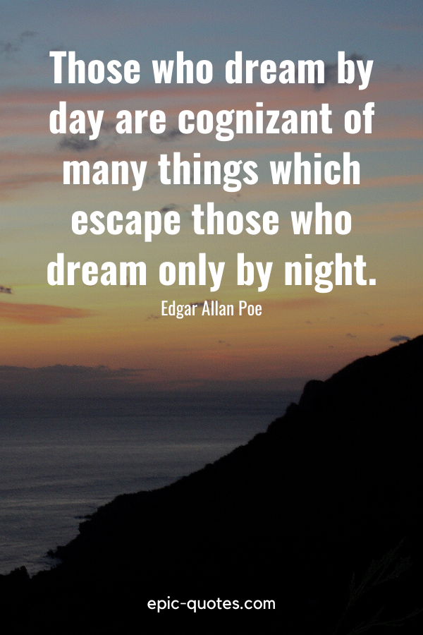 """""""Those who dream by day are cognizant of many things which escape those who dream only by night."""" -Edgar Allan Poe"""