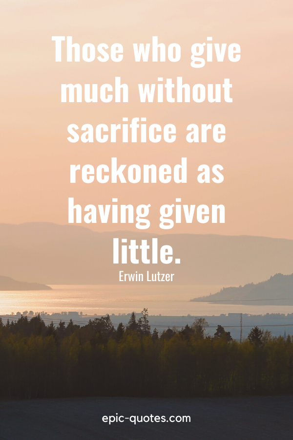 """""""Those who give much without sacrifice are reckoned as having given little.""""-Erwin Lutzer"""