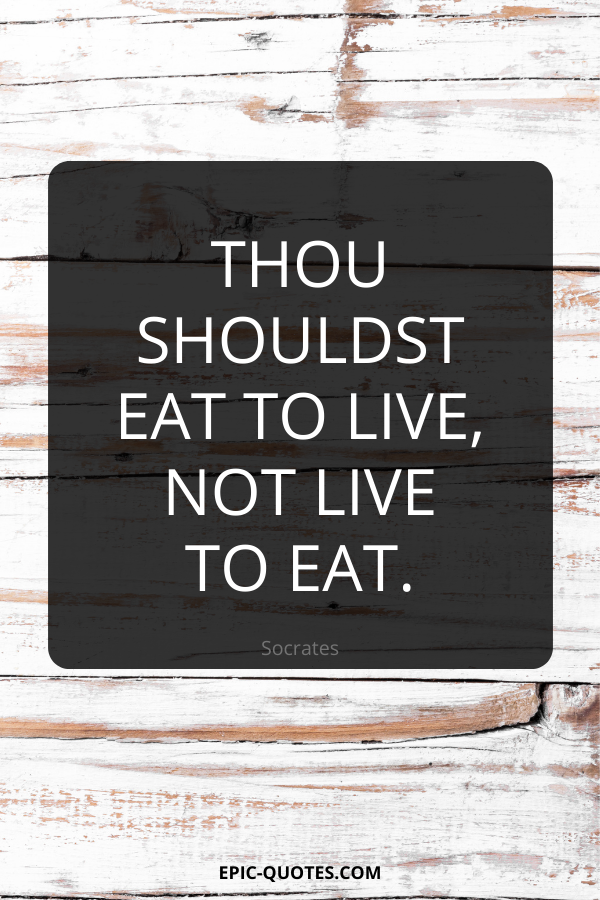 Thou shouldst eat to live, not live to eat. -Socrates