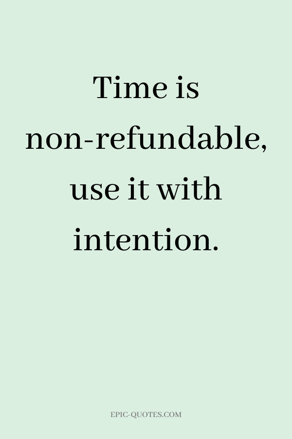 Time is non-refundable, use it with intention.