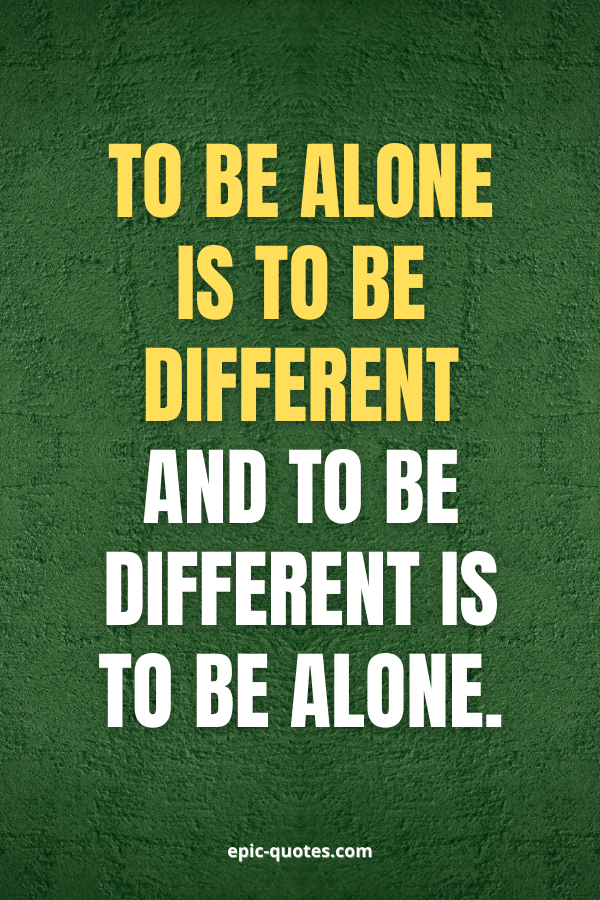To be alone is to be different and to be different is to be alone.
