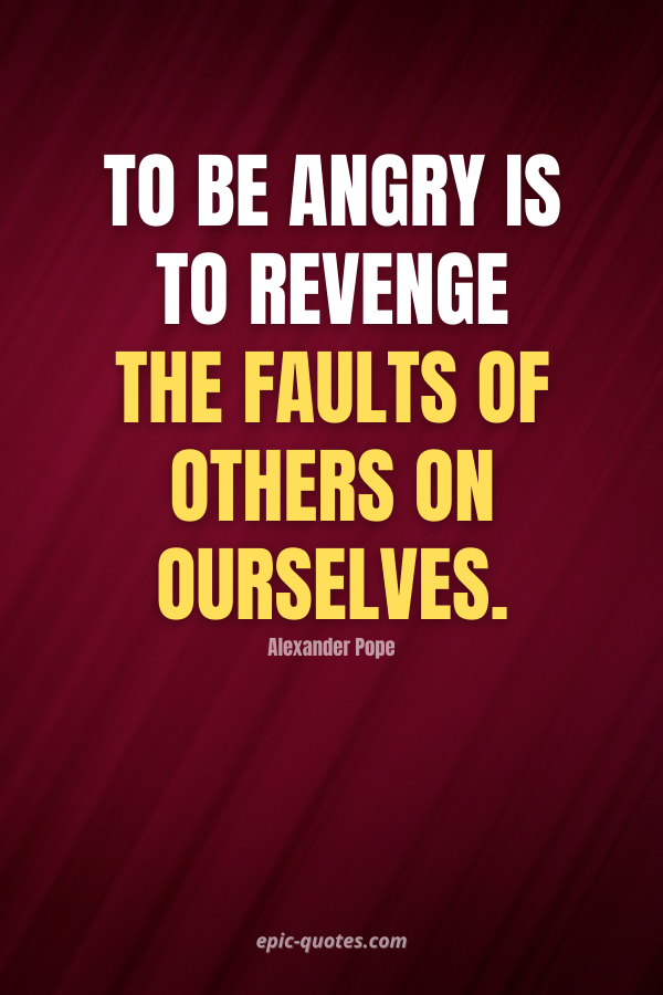 To be angry is to revenge the faults of others on ourselves. -Alexander Pope
