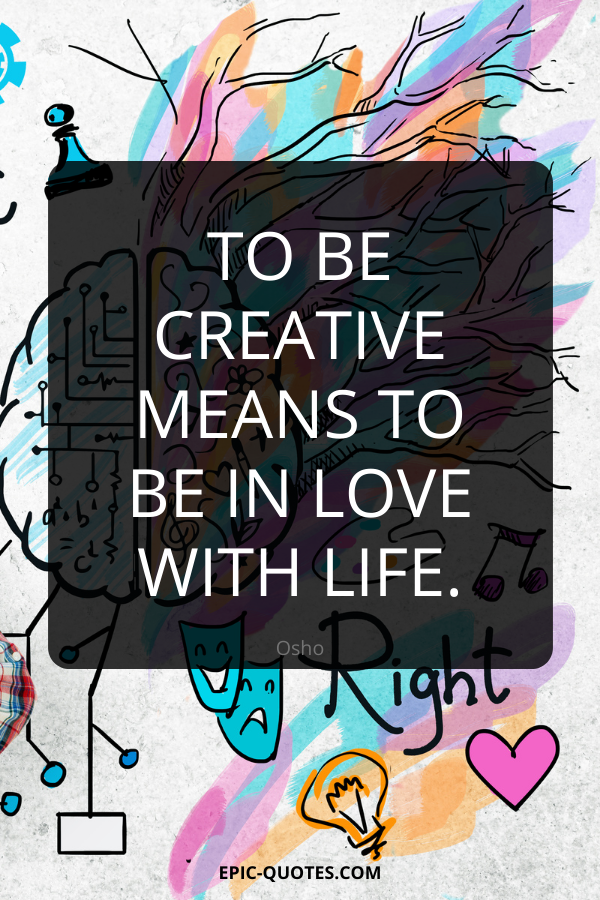 To be creative means to be in love with life. -Osho