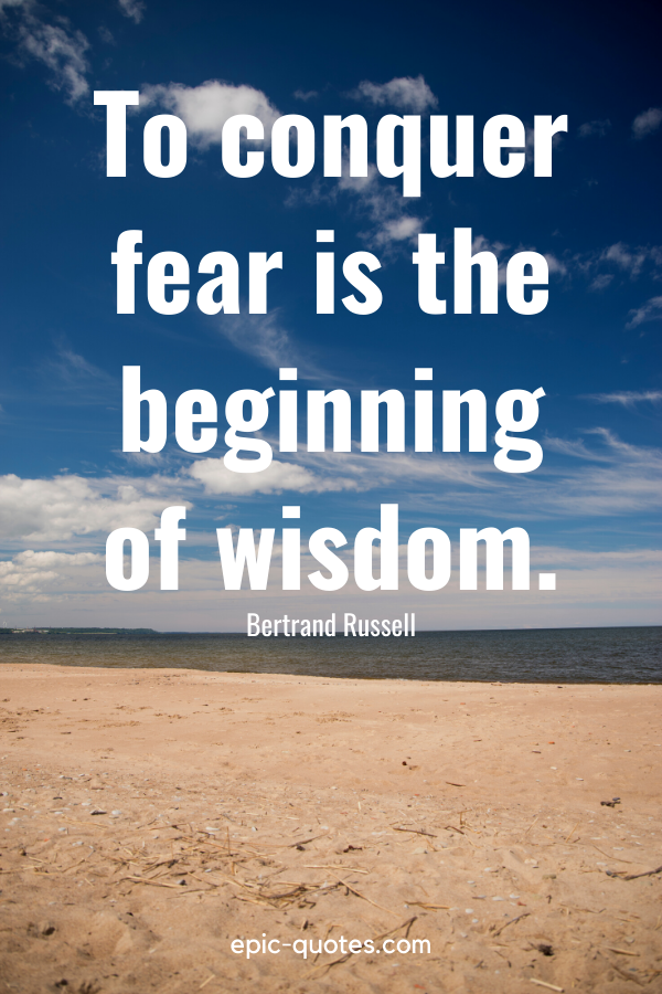 """""""To conquer fear is the beginning of wisdom."""" -Bertrand Russell"""